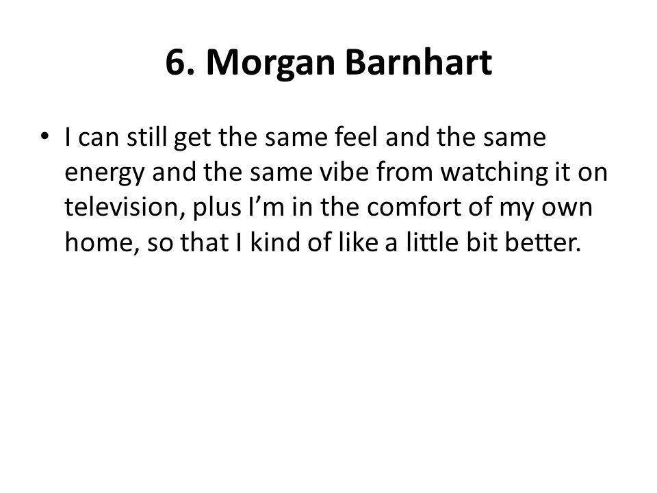6. Morgan Barnhart I can still get the same feel and the same energy and the same vibe from watching it on television, plus Im in the comfort of my ow
