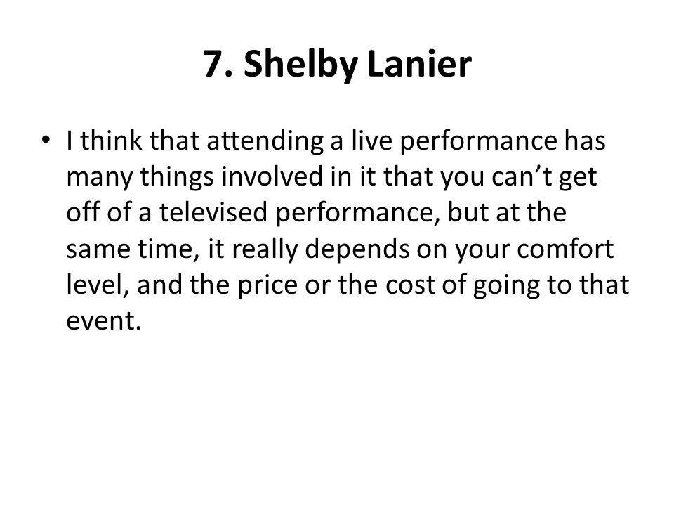 7. Shelby Lanier I think that attending a live performance has many things involved in it that you cant get off of a televised performance, but at the