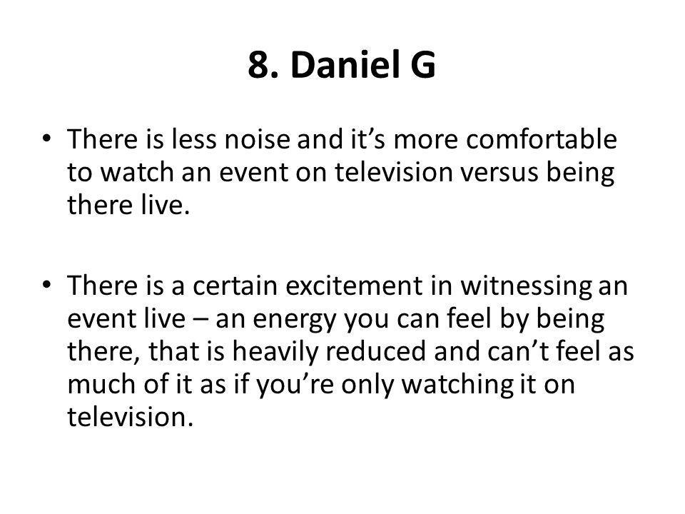8. Daniel G There is less noise and its more comfortable to watch an event on television versus being there live. There is a certain excitement in wit