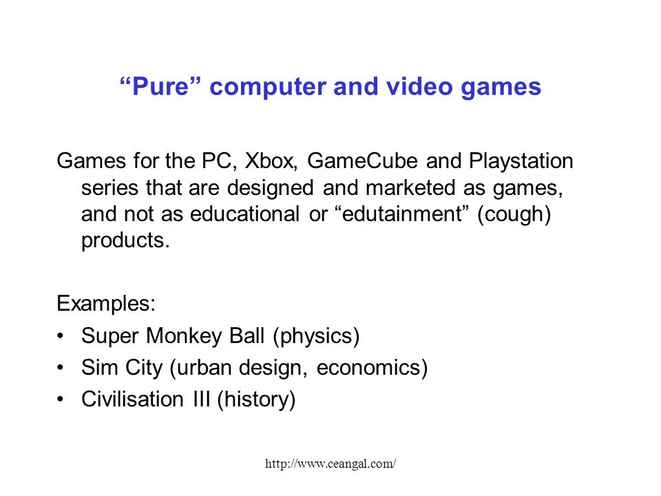 http://www.ceangal.com/ Pure computer and video games Games for the PC, Xbox, GameCube and Playstation series that are designed and marketed as games, and not as educational or edutainment (cough) products.