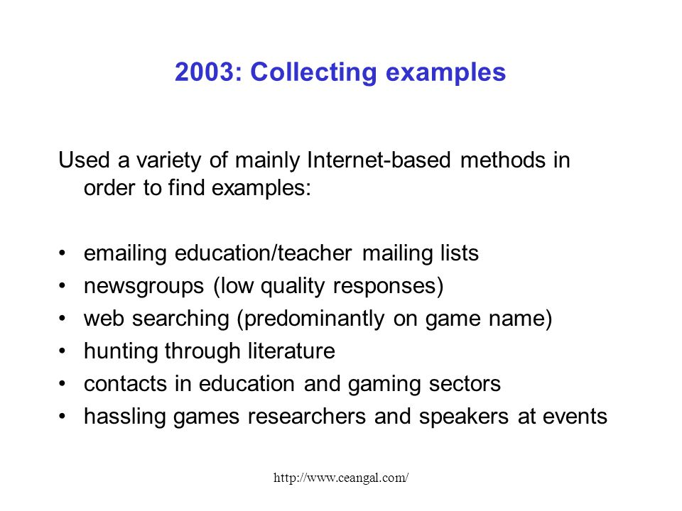 http://www.ceangal.com/ 2003: Collecting examples Used a variety of mainly Internet-based methods in order to find examples: emailing education/teacher mailing lists newsgroups (low quality responses) web searching (predominantly on game name) hunting through literature contacts in education and gaming sectors hassling games researchers and speakers at events
