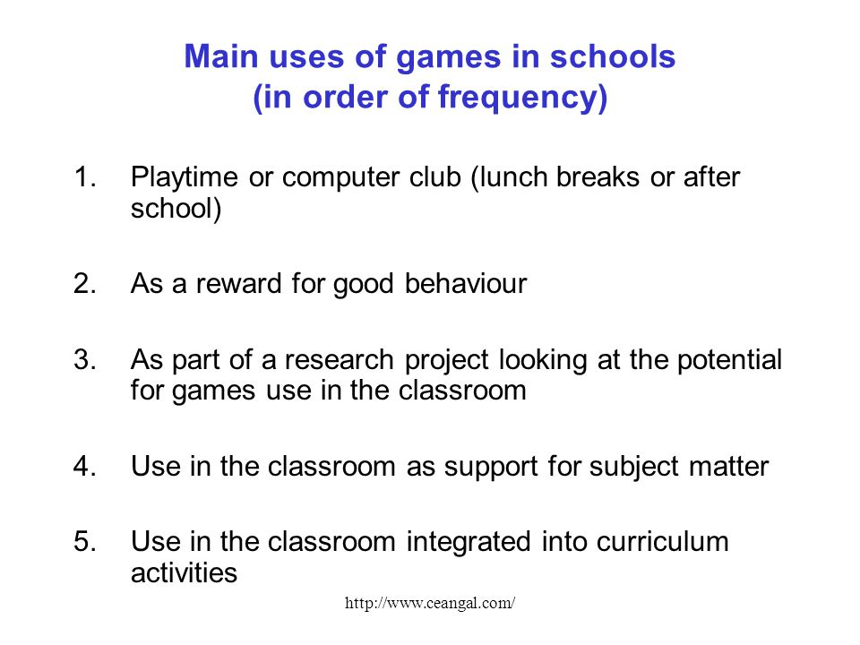 http://www.ceangal.com/ Main uses of games in schools (in order of frequency) 1.Playtime or computer club (lunch breaks or after school) 2.As a reward for good behaviour 3.As part of a research project looking at the potential for games use in the classroom 4.Use in the classroom as support for subject matter 5.Use in the classroom integrated into curriculum activities