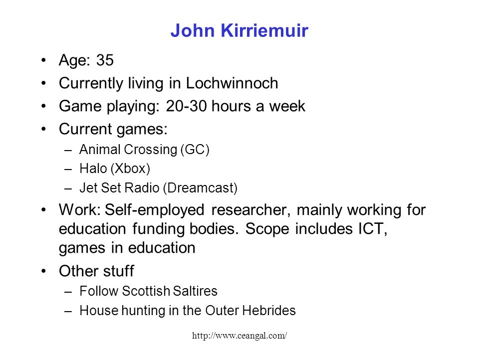 http://www.ceangal.com/ John Kirriemuir Age: 35 Currently living in Lochwinnoch Game playing: 20-30 hours a week Current games: –Animal Crossing (GC) –Halo (Xbox) –Jet Set Radio (Dreamcast) Work: Self-employed researcher, mainly working for education funding bodies.
