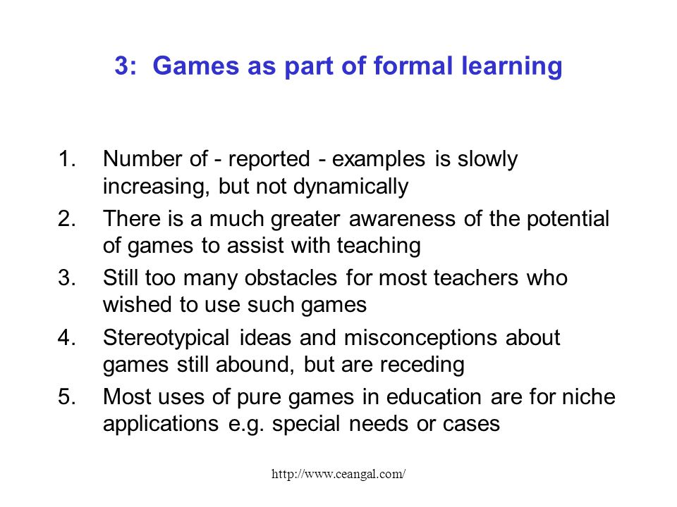 http://www.ceangal.com/ 3: Games as part of formal learning 1.Number of - reported - examples is slowly increasing, but not dynamically 2.There is a much greater awareness of the potential of games to assist with teaching 3.Still too many obstacles for most teachers who wished to use such games 4.Stereotypical ideas and misconceptions about games still abound, but are receding 5.Most uses of pure games in education are for niche applications e.g.