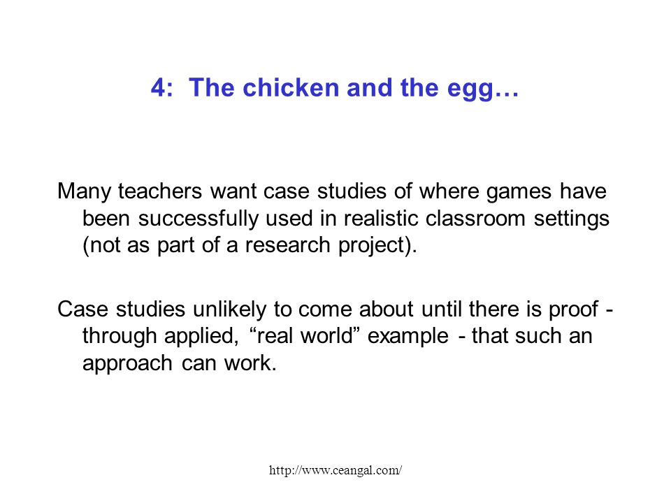 http://www.ceangal.com/ 4: The chicken and the egg… Many teachers want case studies of where games have been successfully used in realistic classroom settings (not as part of a research project).