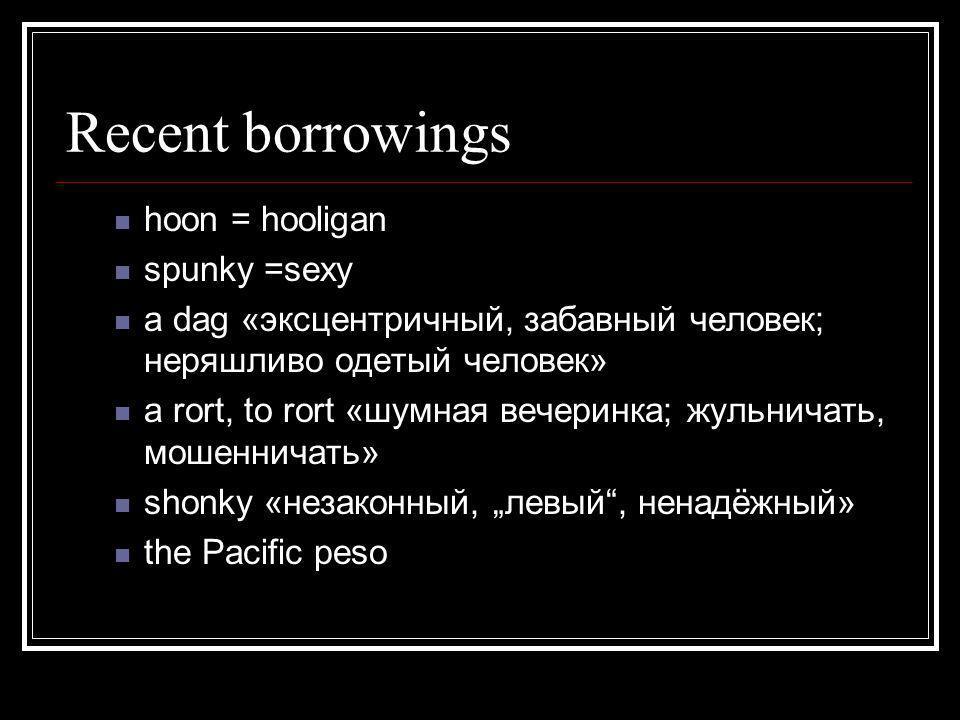 Recent borrowings hoon = hooligan spunky =sexy a dag «эксцентричный, забавный человек; неряшливо одетый человек» a rort, to rort «шумная вечеринка; жу