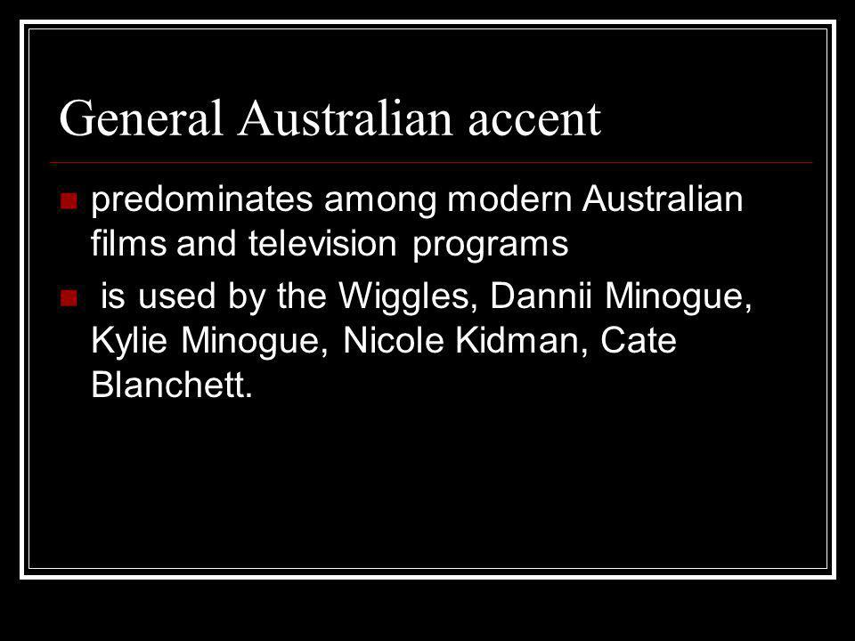 General Australian accent predominates among modern Australian films and television programs is used by the Wiggles, Dannii Minogue, Kylie Minogue, Ni