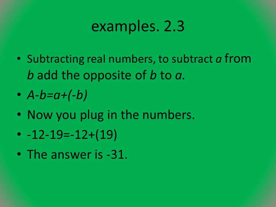 examples.2.3 Subtracting real numbers, to subtract a from b add the opposite of b to a.