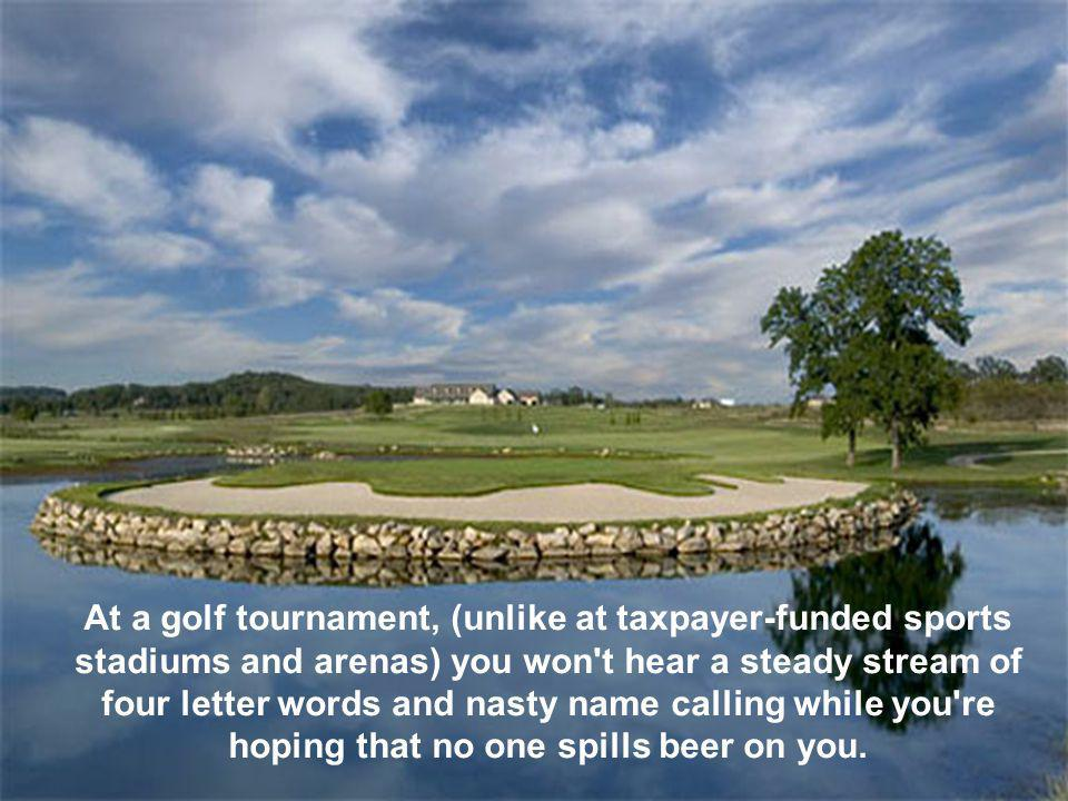 You can hear birds chirping on the golf course during a tournament.