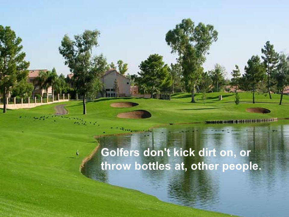 Golfers don t kick dirt on, or throw bottles at, other people.