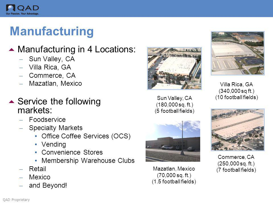 QAD Proprietary Manufacturing Manufacturing in 4 Locations: – Sun Valley, CA – Villa Rica, GA – Commerce, CA – Mazatlan, Mexico Service the following markets: – Foodservice – Specialty Markets Office Coffee Services (OCS) Vending Convenience Stores Membership Warehouse Clubs – Retail – Mexico – and Beyond.