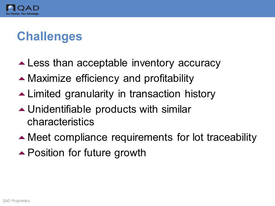 QAD Proprietary Challenges Less than acceptable inventory accuracy Maximize efficiency and profitability Limited granularity in transaction history Unidentifiable products with similar characteristics Meet compliance requirements for lot traceability Position for future growth