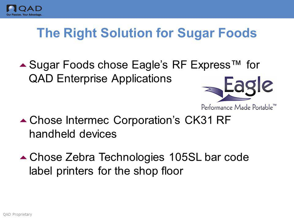 QAD Proprietary The Right Solution for Sugar Foods Sugar Foods chose Eagles RF Express for QAD Enterprise Applications Chose Intermec Corporations CK31 RF handheld devices Chose Zebra Technologies 105SL bar code label printers for the shop floor