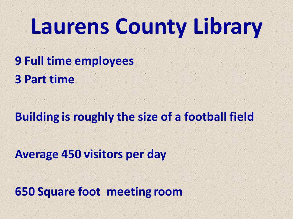 Laurens County Library 9 Full time employees 3 Part time Building is roughly the size of a football field Average 450 visitors per day 650 Square foot meeting room