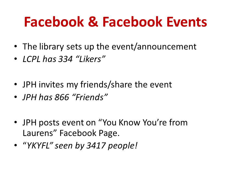 Facebook & Facebook Events The library sets up the event/announcement LCPL has 334 Likers JPH invites my friends/share the event JPH has 866 Friends JPH posts event on You Know Youre from Laurens Facebook Page.