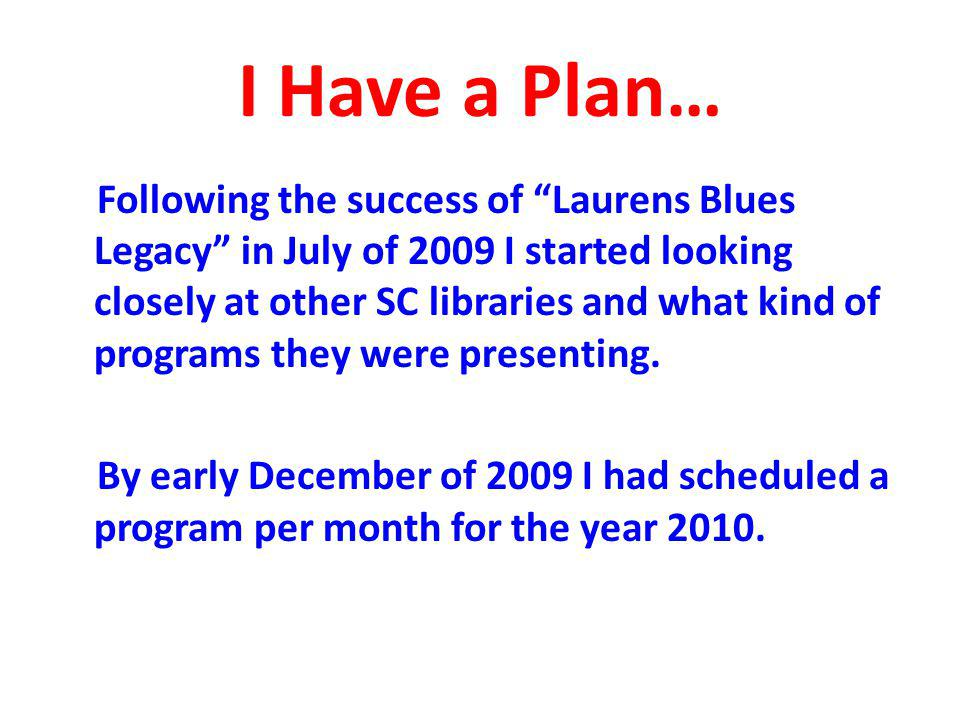 I Have a Plan… Following the success of Laurens Blues Legacy in July of 2009 I started looking closely at other SC libraries and what kind of programs they were presenting.