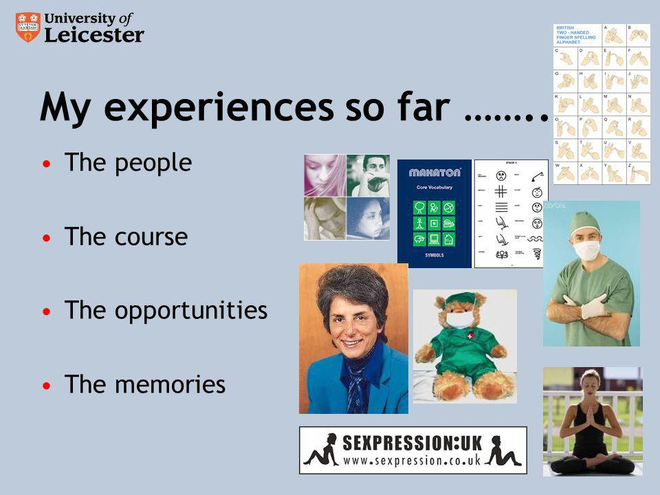 My experiences so far …….. The people The course The opportunities The memories