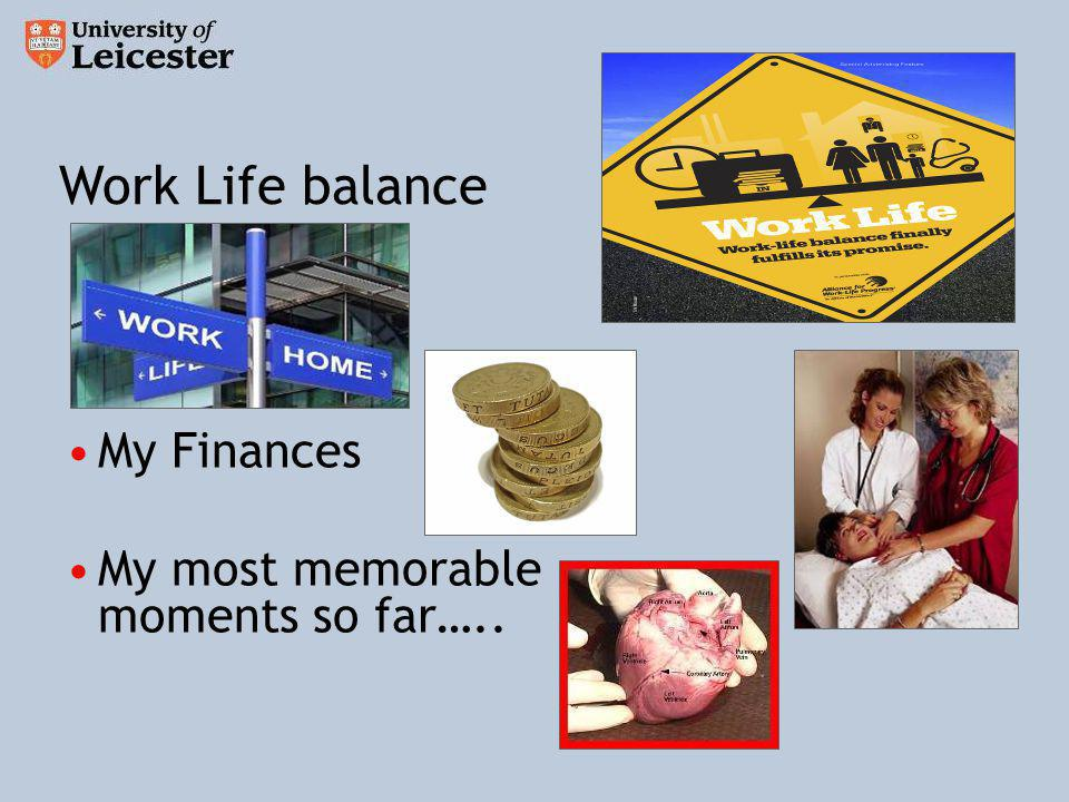 My Finances My most memorable moments so far….. Work Life balance