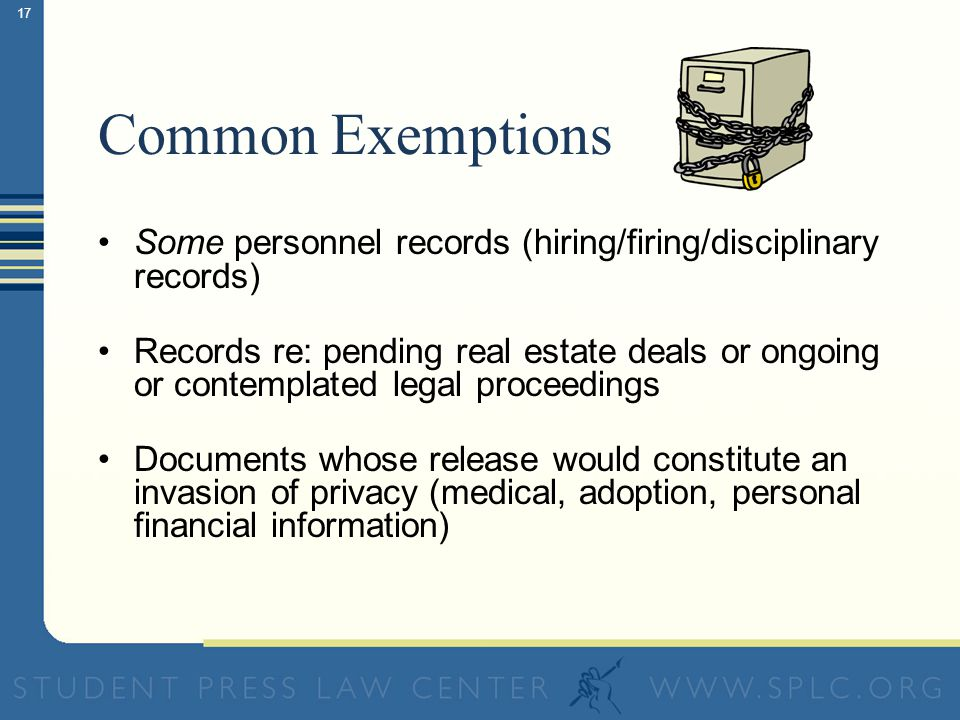 16 Common Exemptions Records involving an ongoing criminal investigation Disclosure of police techniques; undercover agent identities Information that could jeopardize national security
