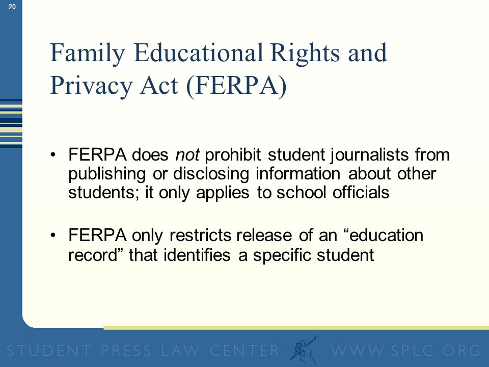 19 Family Educational Rights and Privacy Act (FERPA) Requires schools to provide a student (or sometimes parents) with a copy of his or her education records upon request Penalizes schools that release a students education records without student (or sometimes parental) consent