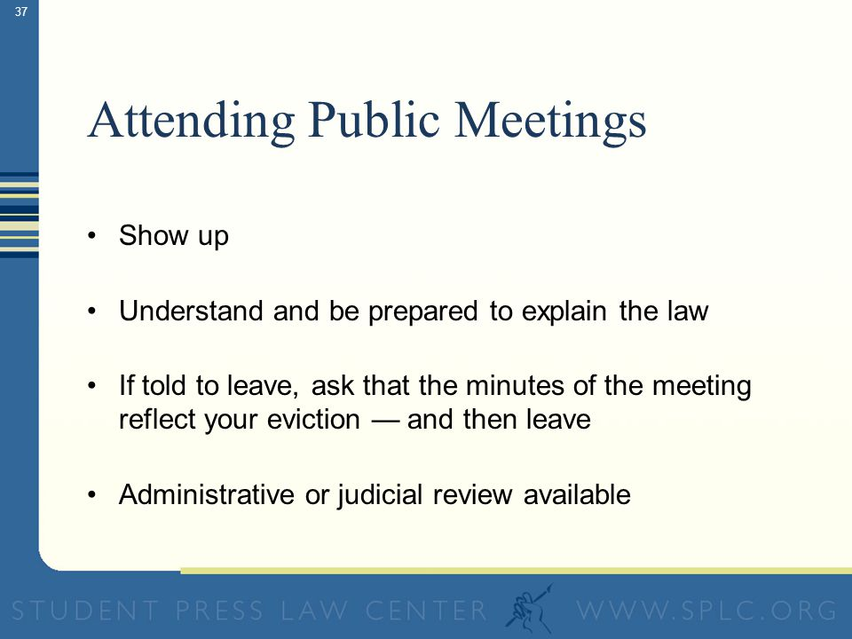 36 Common Exemptions Discussion of personnel matters Discussion of individual students Matters involving highly personal information (e.g., medical, personal finance, test scores) Discussion of ongoing or contemplated legal proceedings Meetings to discuss the acquisition of real estate