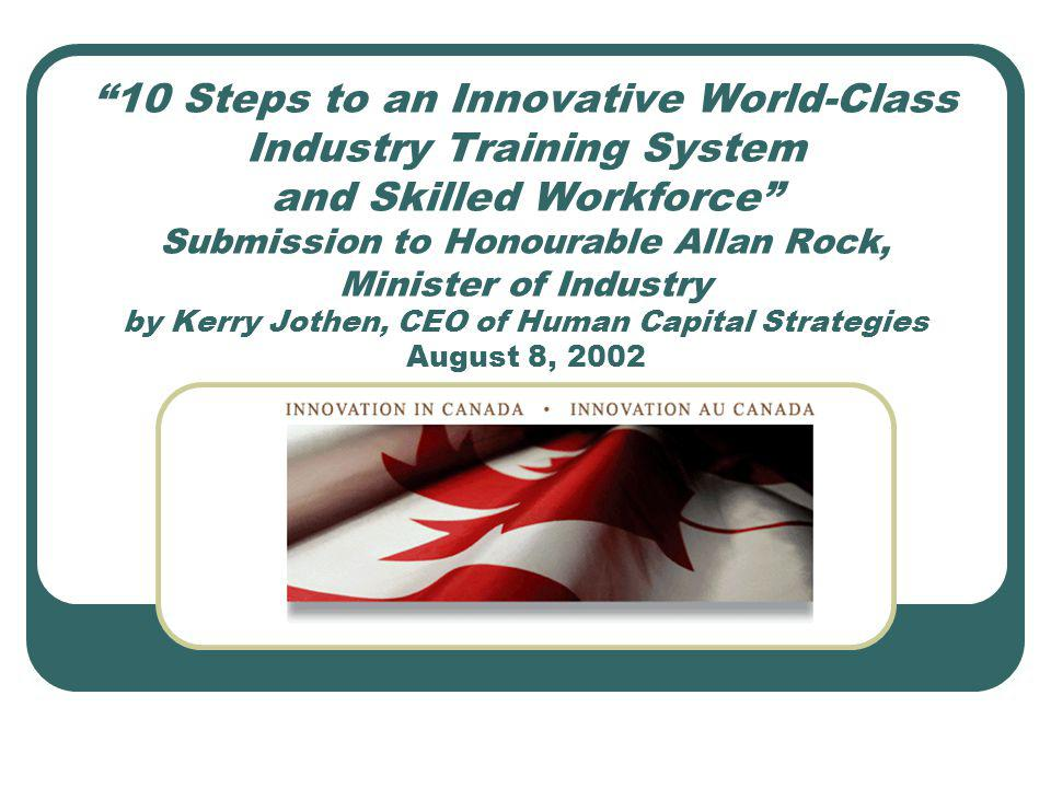 10 Steps to an Innovative World-Class Industry Training System and Skilled Workforce Submission to Honourable Allan Rock, Minister of Industry by Kerry Jothen, CEO of Human Capital Strategies August 8, 2002