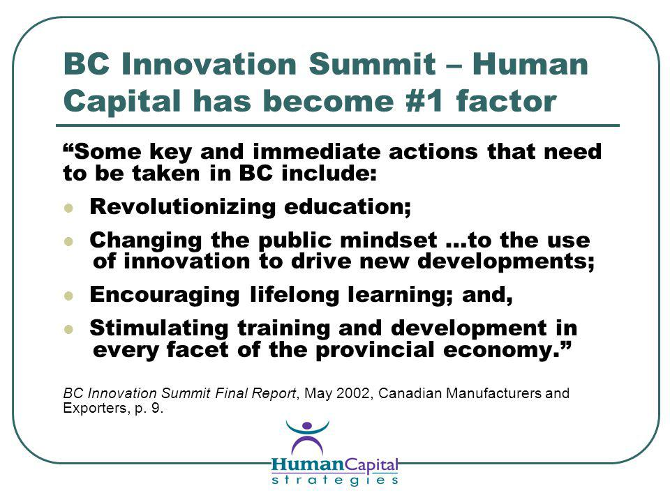 BC Innovation Summit – Human Capital has become #1 factor Some key and immediate actions that need to be taken in BC include: Revolutionizing education; Changing the public mindset …to the use of innovation to drive new developments; Encouraging lifelong learning; and, Stimulating training and development in every facet of the provincial economy.