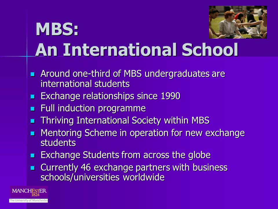 MBS: An International School Around one-third of MBS undergraduates are international students Around one-third of MBS undergraduates are international students Exchange relationships since 1990 Exchange relationships since 1990 Full induction programme Full induction programme Thriving International Society within MBS Thriving International Society within MBS Mentoring Scheme in operation for new exchange students Mentoring Scheme in operation for new exchange students Exchange Students from across the globe Exchange Students from across the globe Currently 46 exchange partners with business schools/universities worldwide Currently 46 exchange partners with business schools/universities worldwide