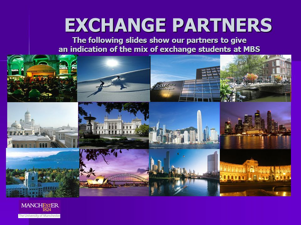 EXCHANGE PARTNERS The following slides show our partners to give an indication of the mix of exchange students at MBS EXCHANGE PARTNERS The following slides show our partners to give an indication of the mix of exchange students at MBS