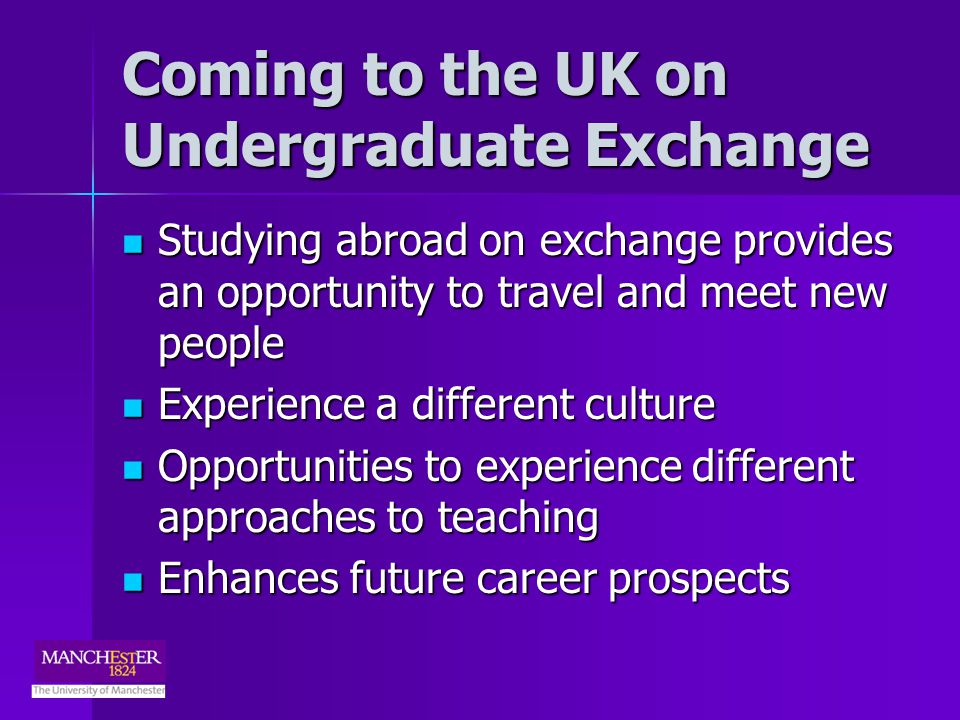 Coming to the UK on Undergraduate Exchange Studying abroad on exchange provides an opportunity to travel and meet new people Studying abroad on exchange provides an opportunity to travel and meet new people Experience a different culture Experience a different culture Opportunities to experience different approaches to teaching Opportunities to experience different approaches to teaching Enhances future career prospects Enhances future career prospects