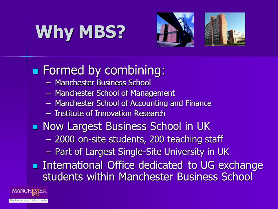 Your Studies at MBS Wide range of subjects taught, including: Wide range of subjects taught, including: –Accounting and Finance, Economics –Marketing, International Business and Strategy –Operations Technology and Innovation Management –Employment Studies, Psychology, Organisation Studies