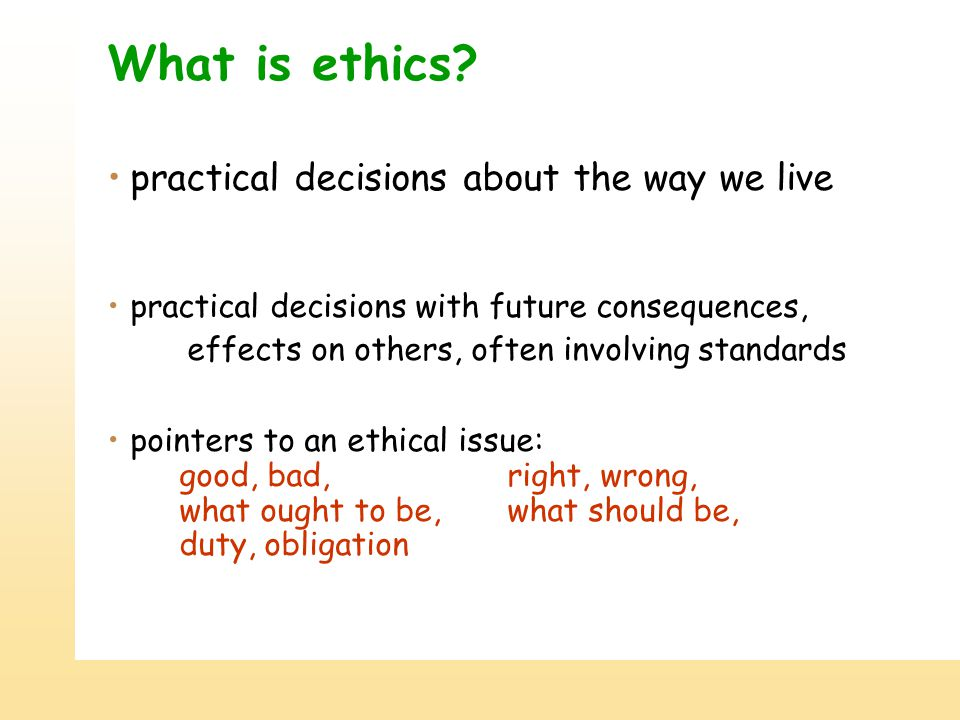 What is ethics? practical decisions about the way we live practical decisions with future consequences, effects on others, often involving standards p