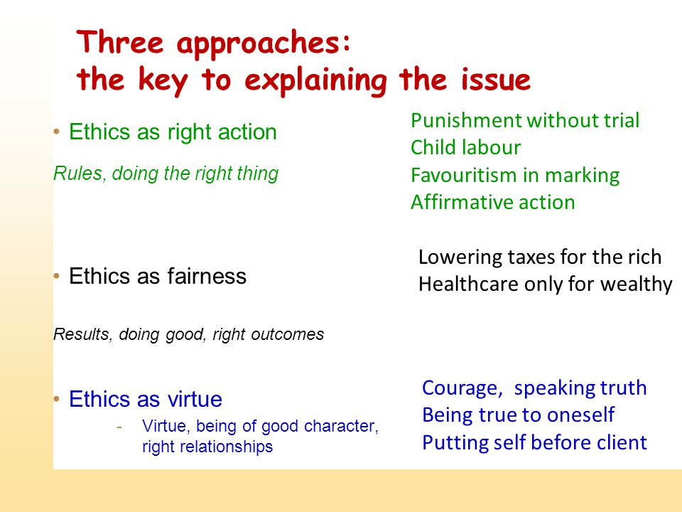 Three approaches: the key to explaining the issue Ethics as right action Rules, doing the right thing Ethics as fairness Results, doing good, right ou