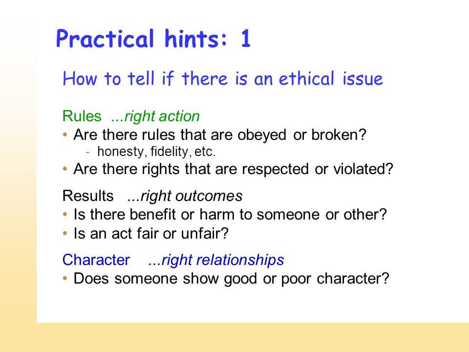 Practical hints: 1 How to tell if there is an ethical issue Rules...right action Are there rules that are obeyed or broken? -honesty, fidelity, etc. A