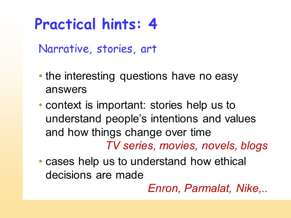 Practical hints: 4 Narrative, stories, art the interesting questions have no easy answers context is important: stories help us to understand peoples intentions and values and how things change over time TV series, movies, novels, blogs cases help us to understand how ethical decisions are made Enron, Parmalat, Nike,..