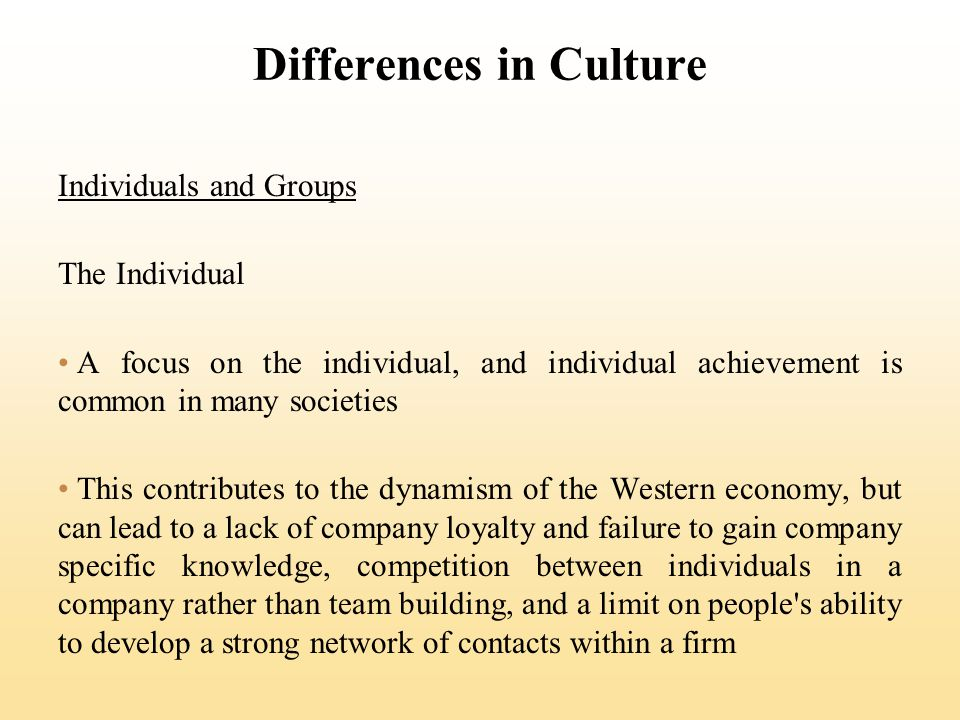 Differences in Culture Individuals and Groups The Individual A focus on the individual, and individual achievement is common in many societies This co