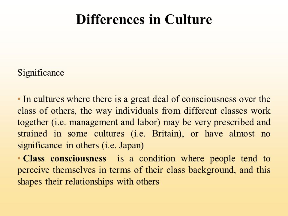Differences in Culture Significance In cultures where there is a great deal of consciousness over the class of others, the way individuals from different classes work together (i.e.