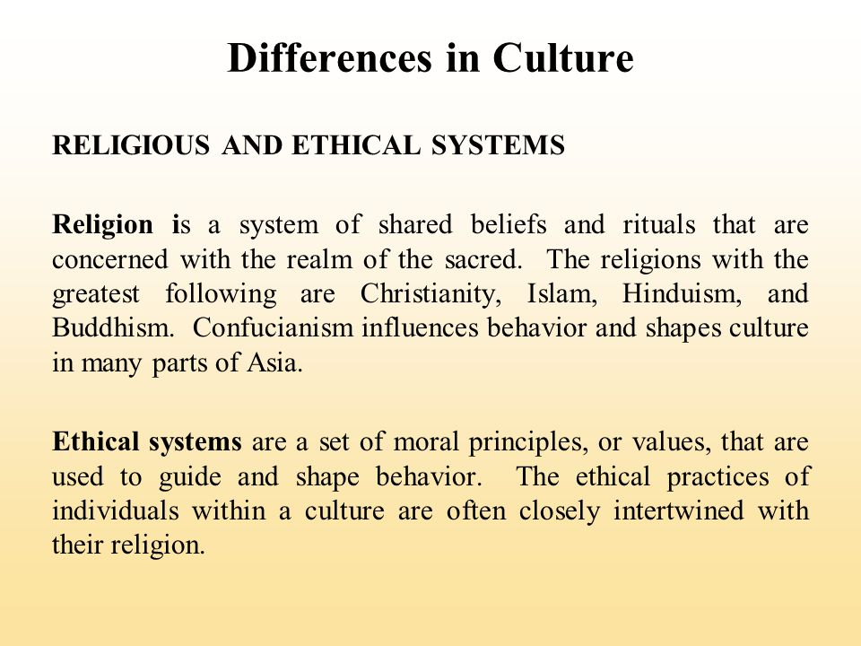 Differences in Culture RELIGIOUS AND ETHICAL SYSTEMS Religion is a system of shared beliefs and rituals that are concerned with the realm of the sacre