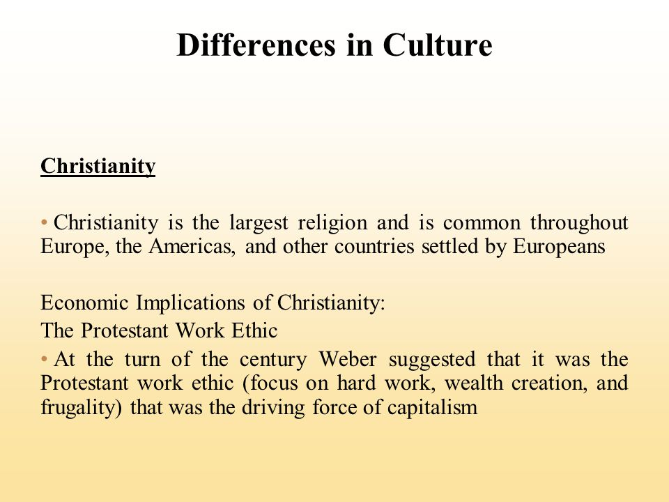 Differences in Culture Christianity Christianity is the largest religion and is common throughout Europe, the Americas, and other countries settled by Europeans Economic Implications of Christianity: The Protestant Work Ethic At the turn of the century Weber suggested that it was the Protestant work ethic (focus on hard work, wealth creation, and frugality) that was the driving force of capitalism
