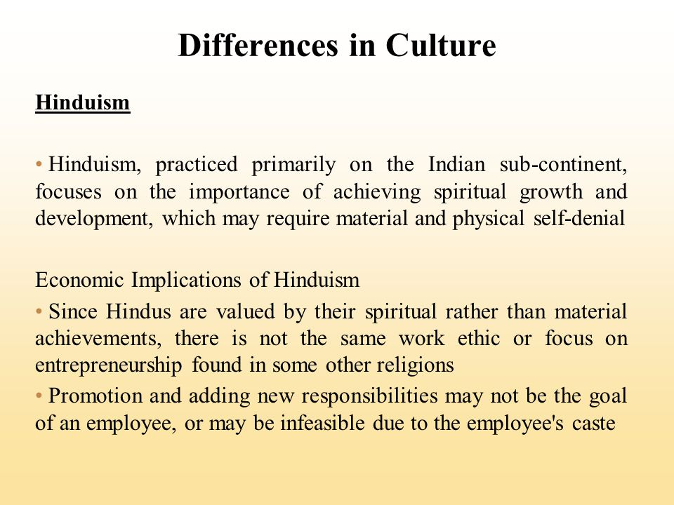 Differences in Culture Hinduism Hinduism, practiced primarily on the Indian sub-continent, focuses on the importance of achieving spiritual growth and development, which may require material and physical self-denial Economic Implications of Hinduism Since Hindus are valued by their spiritual rather than material achievements, there is not the same work ethic or focus on entrepreneurship found in some other religions Promotion and adding new responsibilities may not be the goal of an employee, or may be infeasible due to the employee s caste