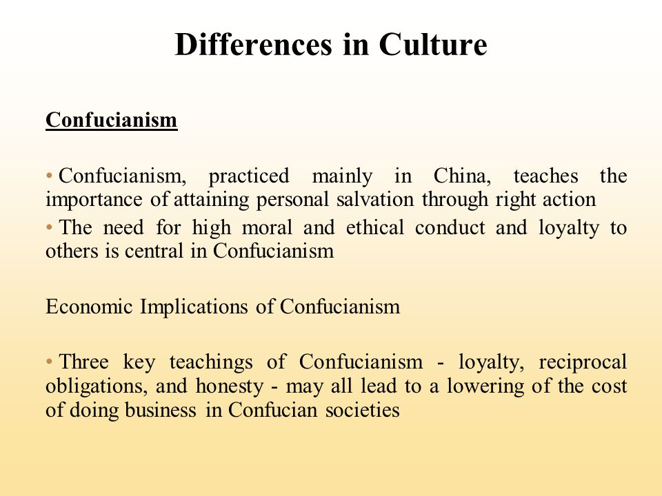 Differences in Culture Confucianism Confucianism, practiced mainly in China, teaches the importance of attaining personal salvation through right action The need for high moral and ethical conduct and loyalty to others is central in Confucianism Economic Implications of Confucianism Three key teachings of Confucianism - loyalty, reciprocal obligations, and honesty - may all lead to a lowering of the cost of doing business in Confucian societies