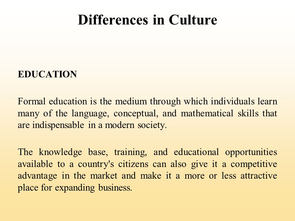 Differences in Culture EDUCATION Formal education is the medium through which individuals learn many of the language, conceptual, and mathematical skills that are indispensable in a modern society.