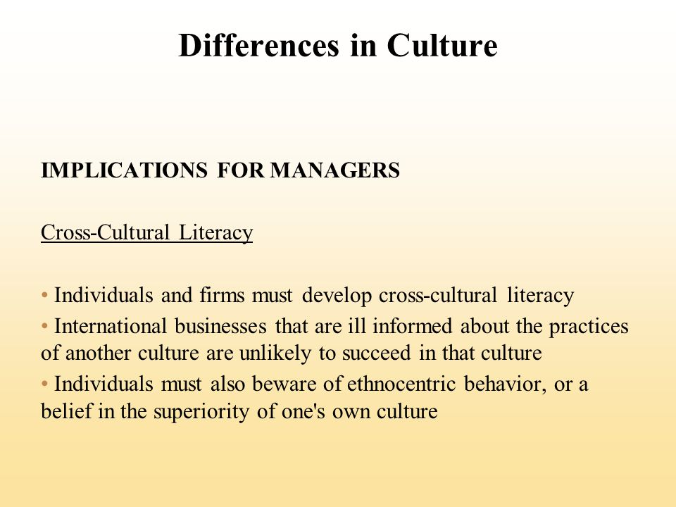 Differences in Culture IMPLICATIONS FOR MANAGERS Cross-Cultural Literacy Individuals and firms must develop cross-cultural literacy International businesses that are ill informed about the practices of another culture are unlikely to succeed in that culture Individuals must also beware of ethnocentric behavior, or a belief in the superiority of one s own culture