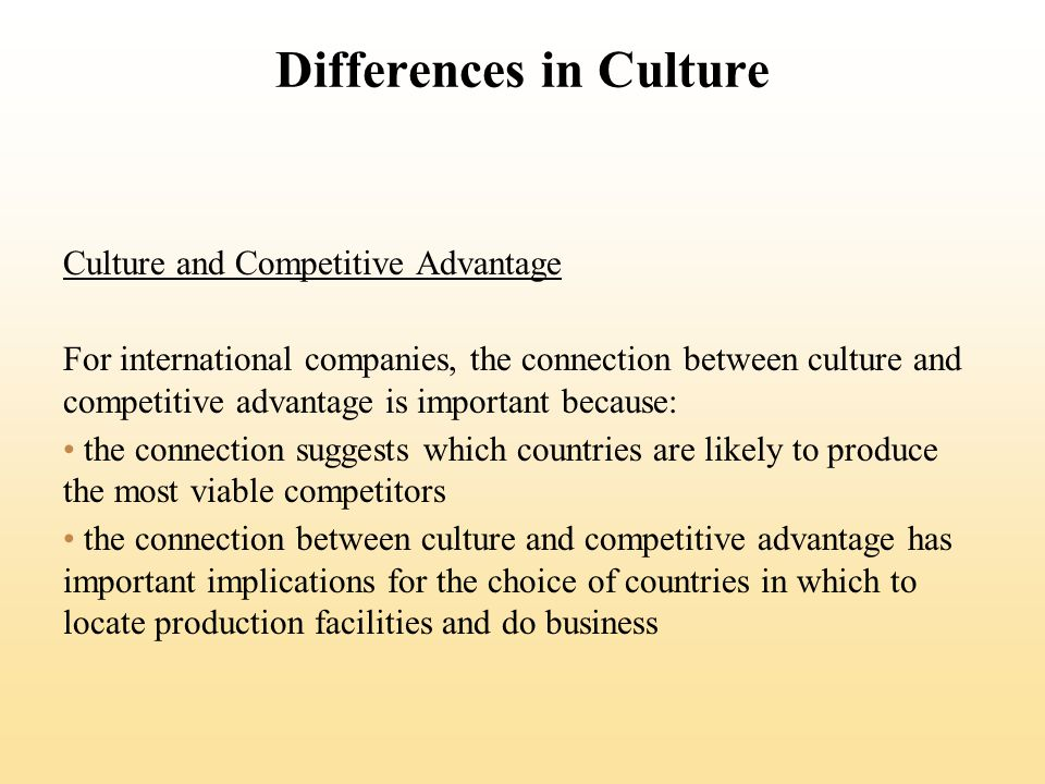 Differences in Culture Culture and Competitive Advantage For international companies, the connection between culture and competitive advantage is important because: the connection suggests which countries are likely to produce the most viable competitors the connection between culture and competitive advantage has important implications for the choice of countries in which to locate production facilities and do business