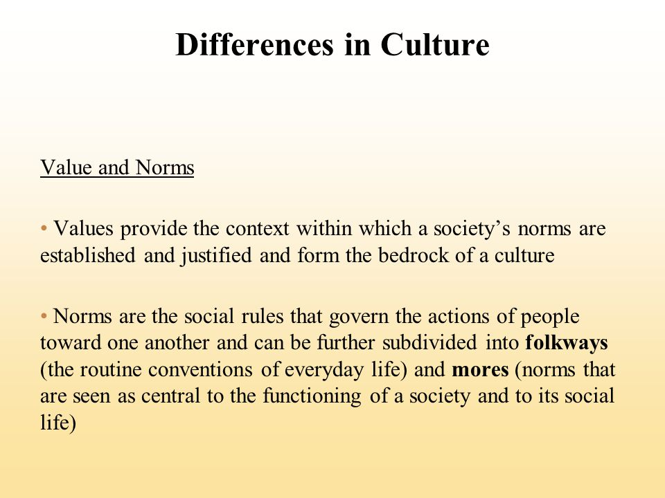 Differences in Culture Value and Norms Values provide the context within which a societys norms are established and justified and form the bedrock of a culture Norms are the social rules that govern the actions of people toward one another and can be further subdivided into folkways (the routine conventions of everyday life) and mores (norms that are seen as central to the functioning of a society and to its social life)