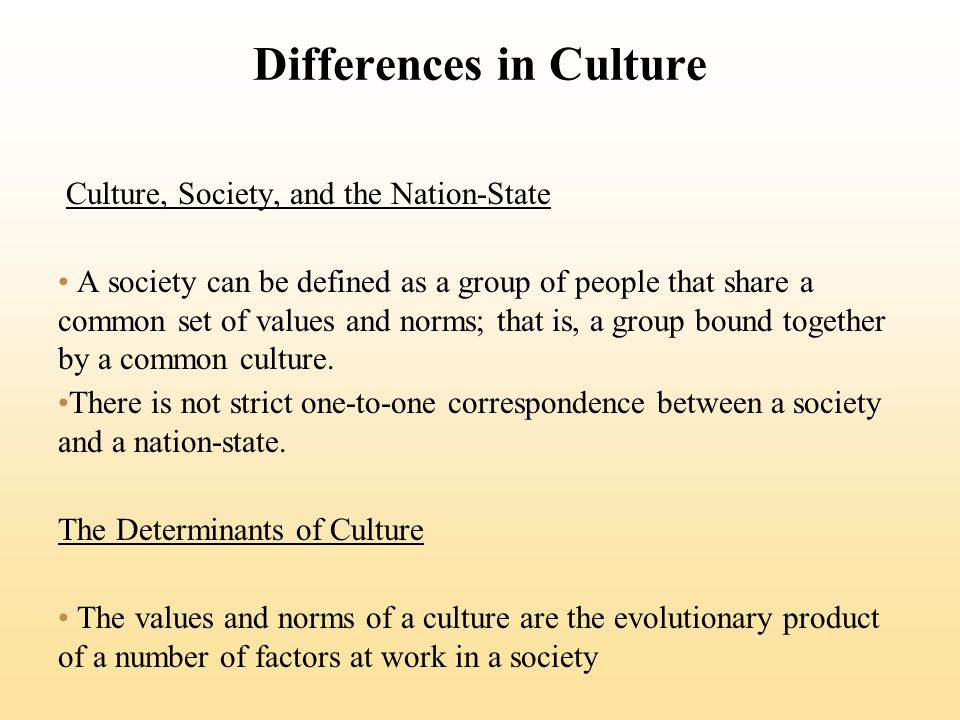 Differences in Culture Culture, Society, and the Nation-State A society can be defined as a group of people that share a common set of values and norms; that is, a group bound together by a common culture.