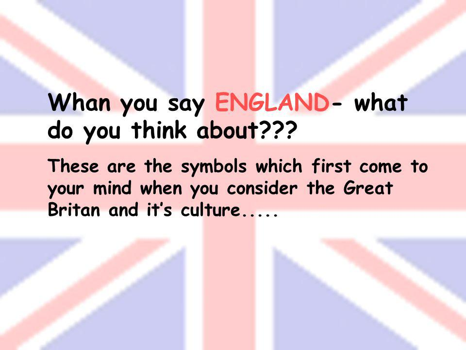 Whan you say ENGLAND- what do you think about??.