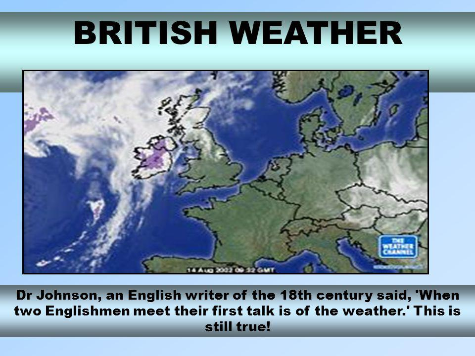 BRITISH WEATHER Dr Johnson, an English writer of the 18th century said, When two Englishmen meet their first talk is of the weather. This is still true!