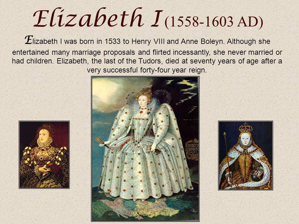 Elizabeth I (1558-1603 AD) E lizabeth I was born in 1533 to Henry VIII and Anne Boleyn.