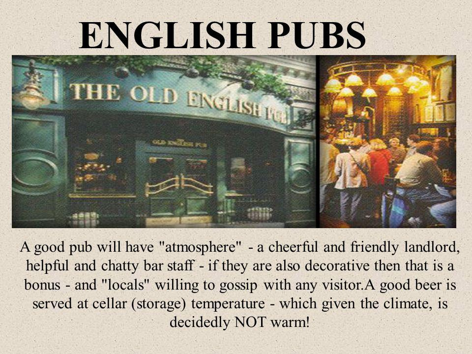 A good pub will have atmosphere - a cheerful and friendly landlord, helpful and chatty bar staff - if they are also decorative then that is a bonus - and locals willing to gossip with any visitor.A good beer is served at cellar (storage) temperature - which given the climate, is decidedly NOT warm.